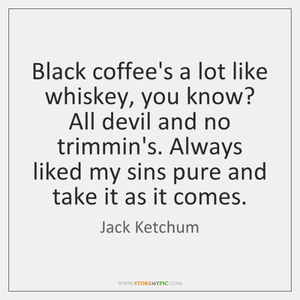 Black coffee's a lot like whiskey, you know? All devil and no ...