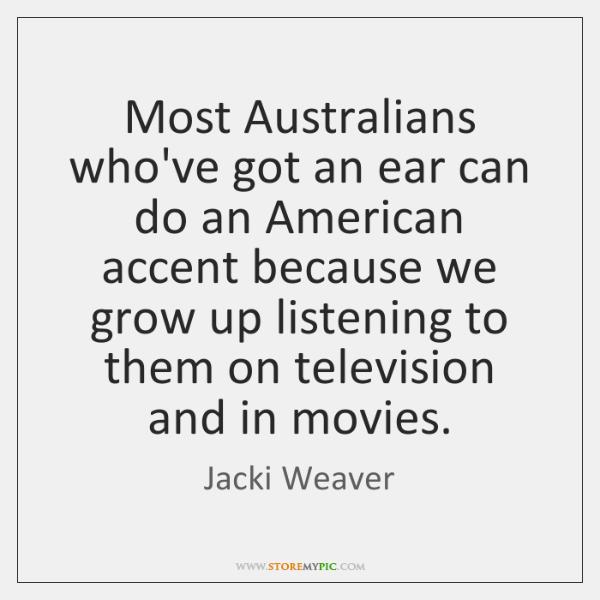 Most Australians who've got an ear can do an American accent because ...
