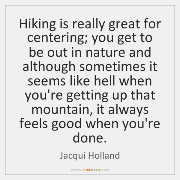 Hiking is really great for centering; you get to be out in ...