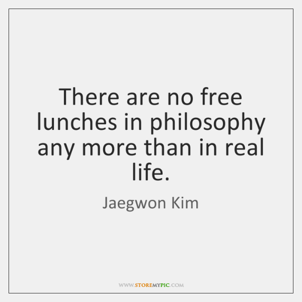 There are no free lunches in philosophy any more than in real ...