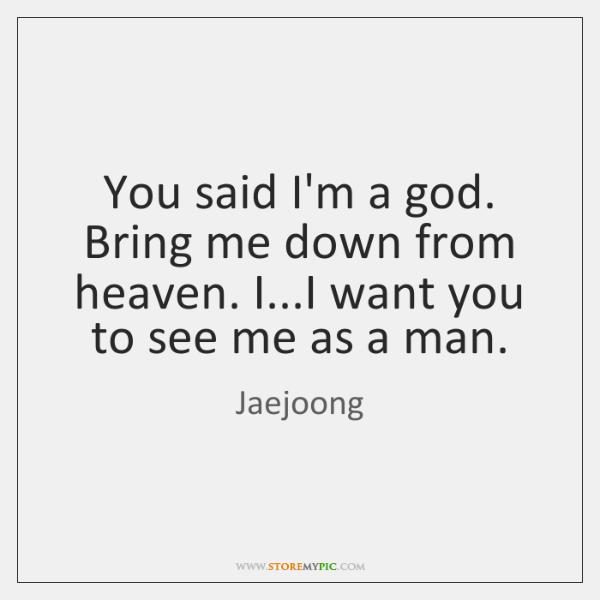 You said I'm a god. Bring me down from heaven. I...I ...