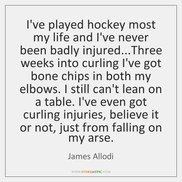 I've played hockey most my life and I've never been badly injured......