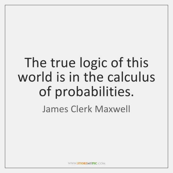 The true logic of this world is in the calculus of probabilities.