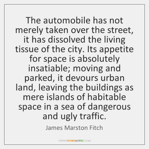 The automobile has not merely taken over the street, it has dissolved ...