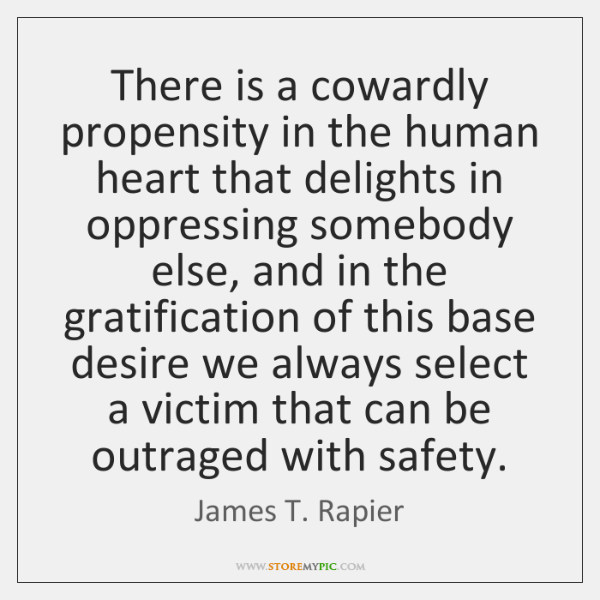 There is a cowardly propensity in the human heart that delights in ...