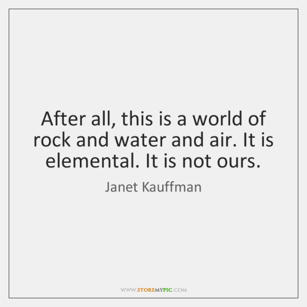 After all, this is a world of rock and water and air. ...