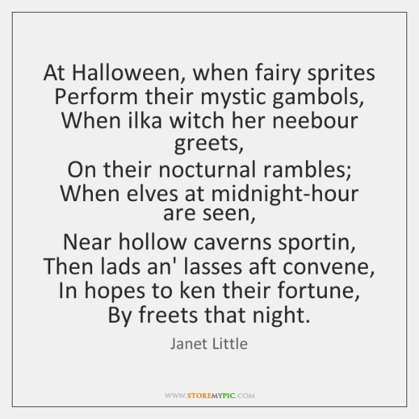 At Halloween, when fairy sprites  Perform their mystic gambols,  When ilka witch ...