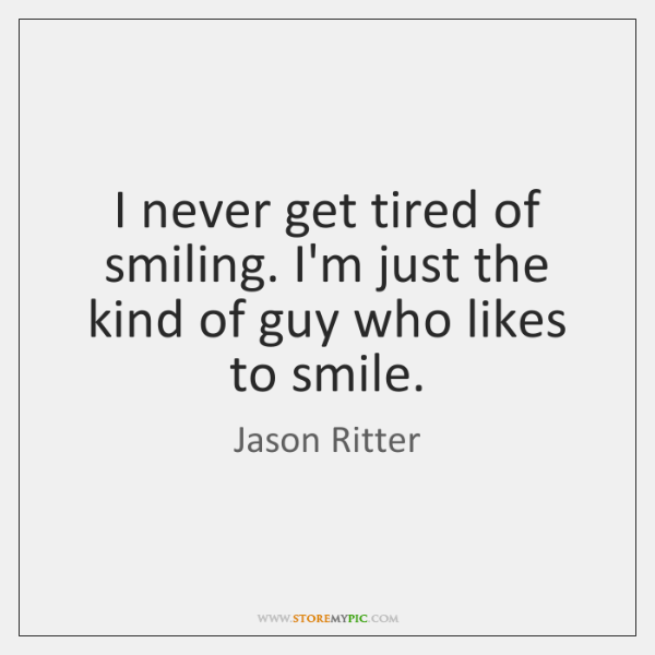 I never get tired of smiling. I'm just the kind of guy ...