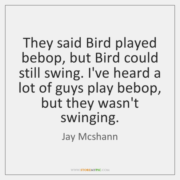 They said Bird played bebop, but Bird could still swing. I've heard ...