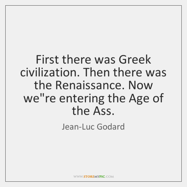 First there was Greek civilization. Then there was the Renaissance. Now we're ...