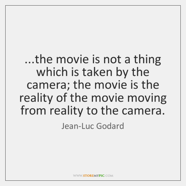 ...the movie is not a thing which is taken by the camera; ...