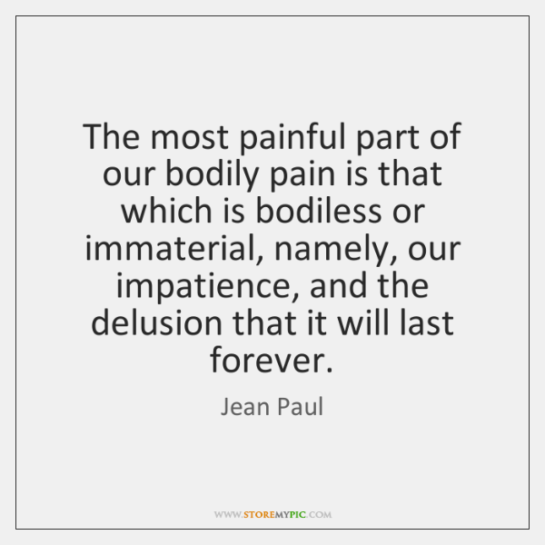 The most painful part of our bodily pain is that which is ...