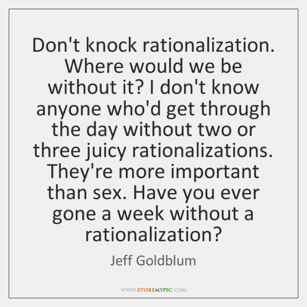 Don't knock rationalization. Where would we be without it? I don't know ...