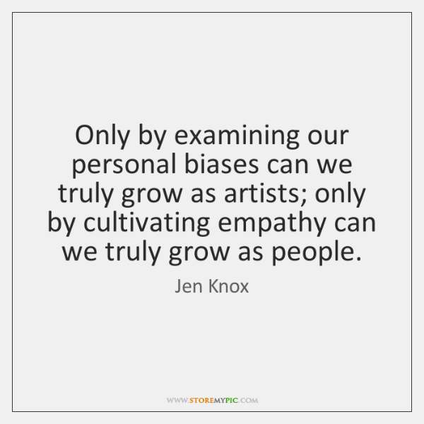 Only by examining our personal biases can we truly grow as artists; ...