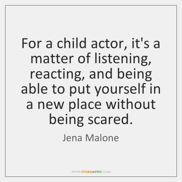For a child actor, it's a matter of listening, reacting, and being ...