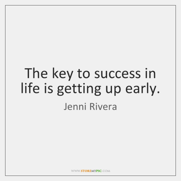 The key to success in life is getting up early.
