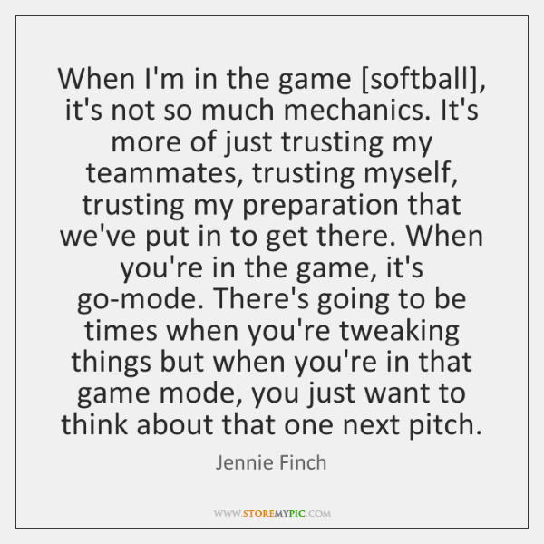 When I'm in the game [softball], it's not so much mechanics. It's ...