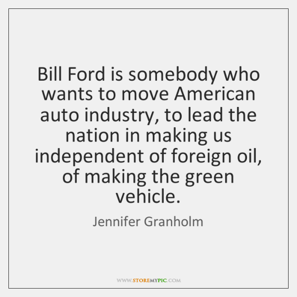 Bill Ford is somebody who wants to move American auto industry, to ...