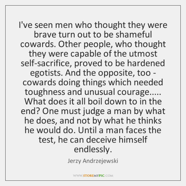 I've seen men who thought they were brave turn out to be ...