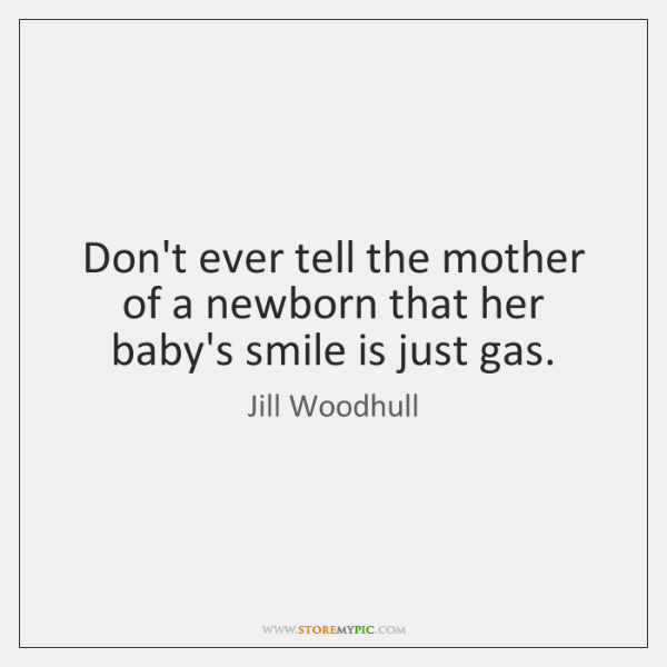 Don't ever tell the mother of a newborn that her baby's smile ...