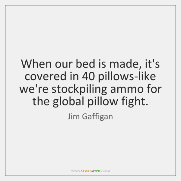 When our bed is made, it's covered in 40 pillows-like we're stockpiling ammo ...