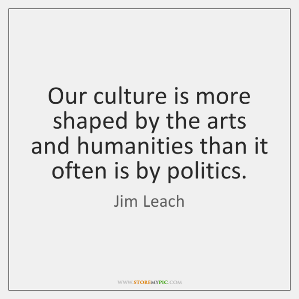 Our culture is more shaped by the arts and humanities than it ...