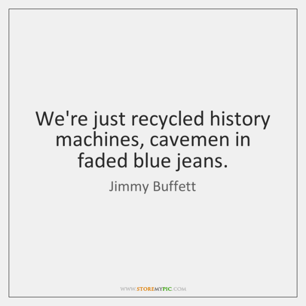 We're just recycled history machines, cavemen in faded blue jeans.