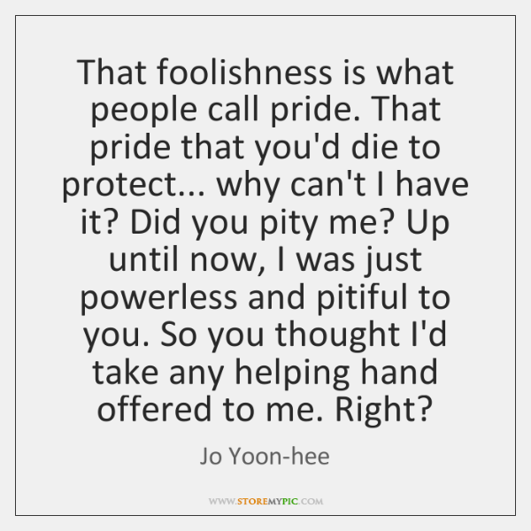 That foolishness is what people call pride. That pride that you'd die ...