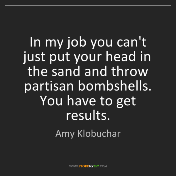 Amy Klobuchar: In my job you can't just put your head in the sand and...