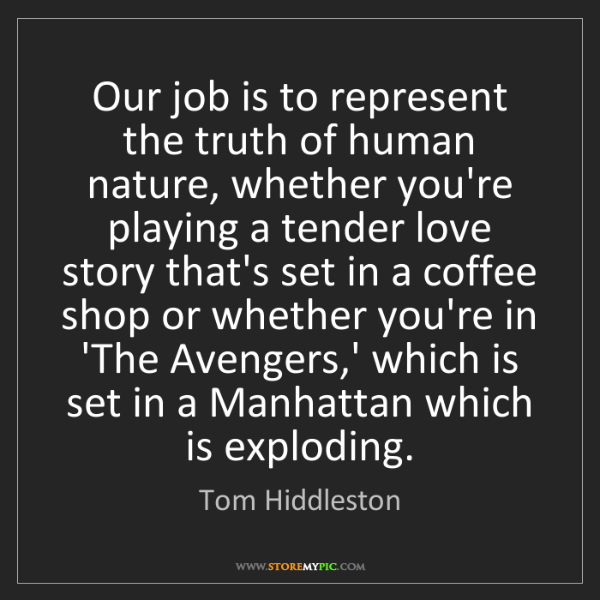 Tom Hiddleston: Our job is to represent the truth of human nature, whether...