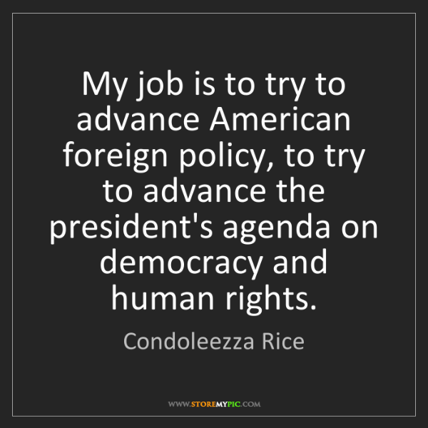 Condoleezza Rice: My job is to try to advance American foreign policy,...