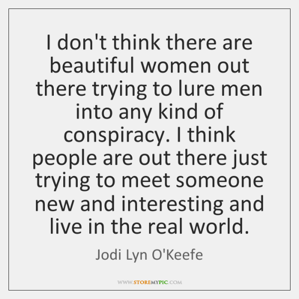 I don't think there are beautiful women out there trying to lure ...