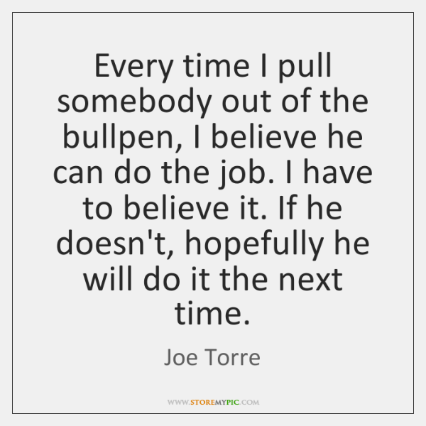 Every time I pull somebody out of the bullpen, I believe he ...