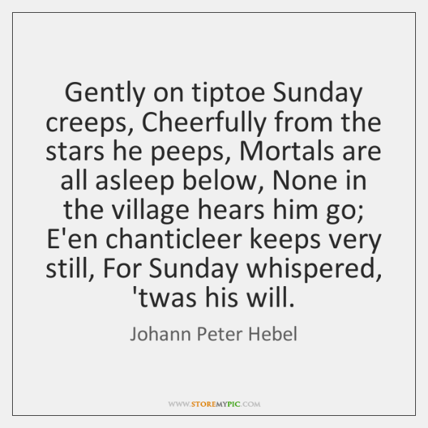 Gently on tiptoe Sunday creeps, Cheerfully from the stars he peeps, Mortals ...