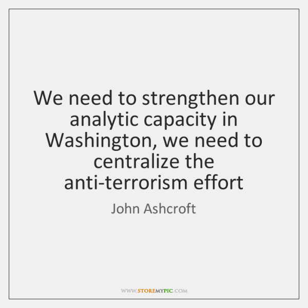 We need to strengthen our analytic capacity in Washington, we need to ...