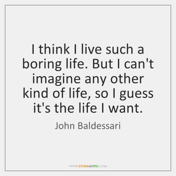 I think I live such a boring life. But I can't imagine ...