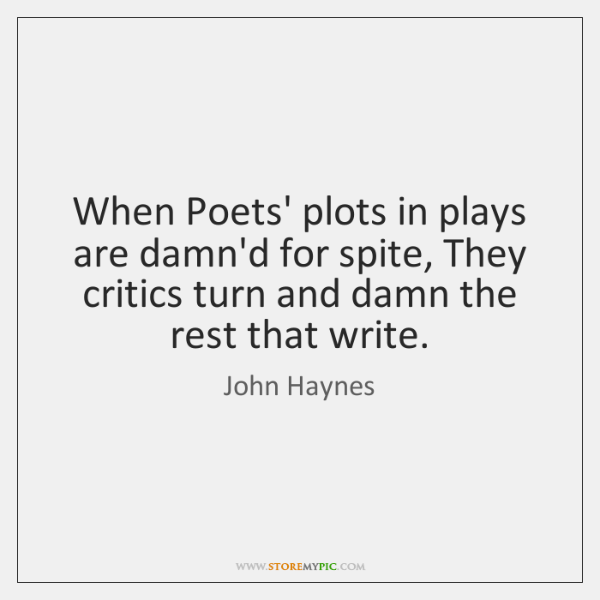 When Poets' plots in plays are damn'd for spite, They critics turn ...