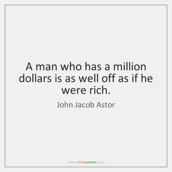 A man who has a million dollars is as well off as ...