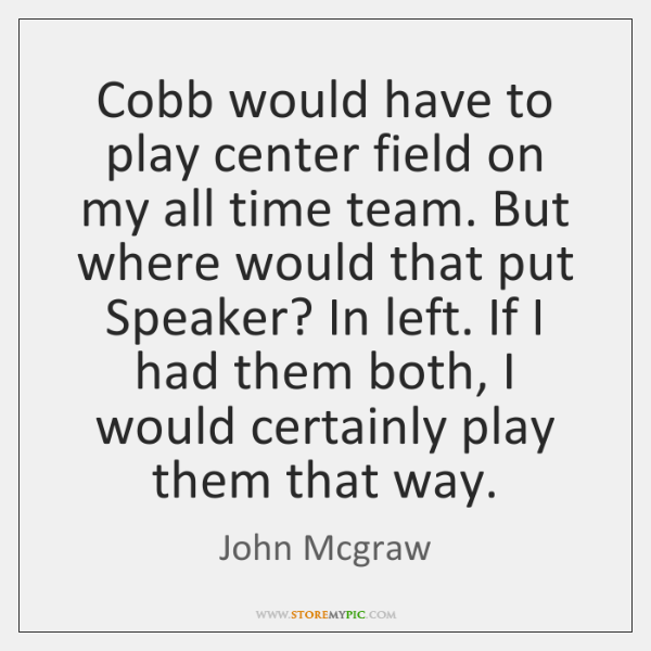 Cobb would have to play center field on my all time team. ...