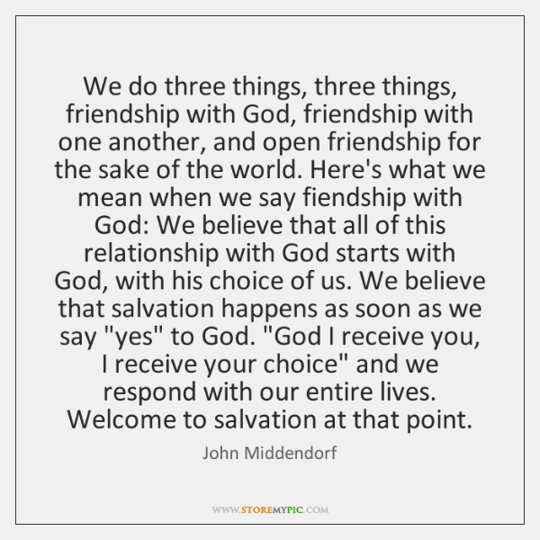 We do three things, three things, friendship with God, friendship with one ...
