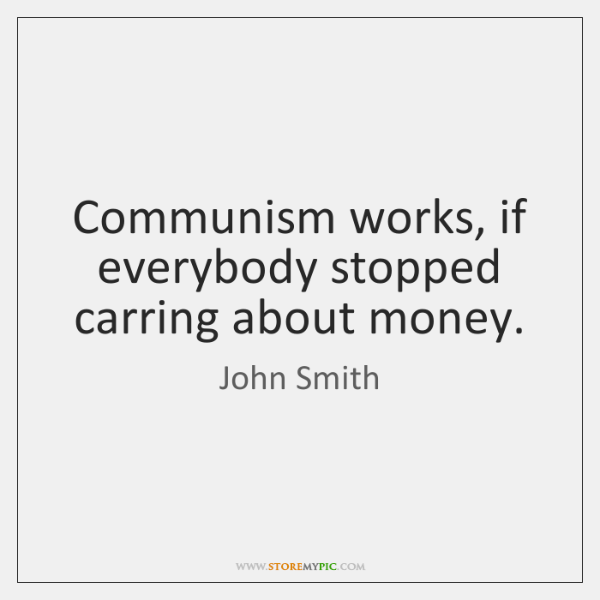 Communism works, if everybody stopped carring about money.