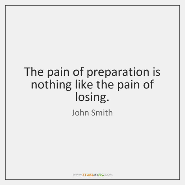 The pain of preparation is nothing like the pain of losing.