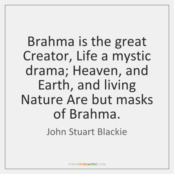 Brahma is the great Creator, Life a mystic drama; Heaven, and Earth, ...
