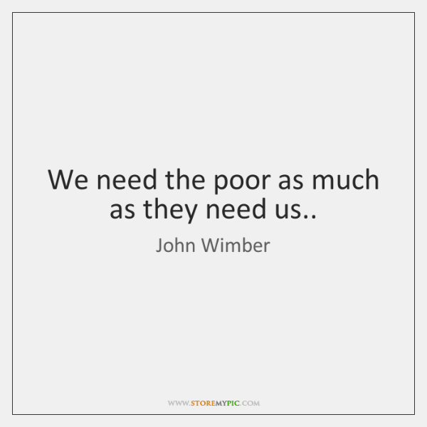 We need the poor as much as they need us..