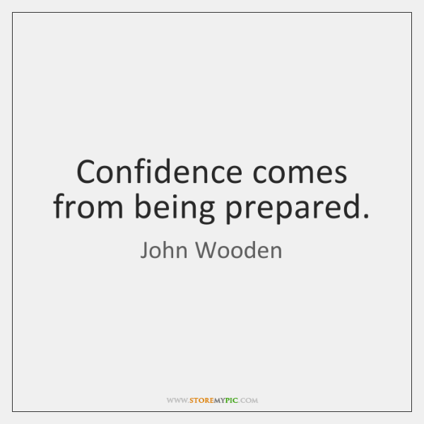 Confidence comes from being prepared.