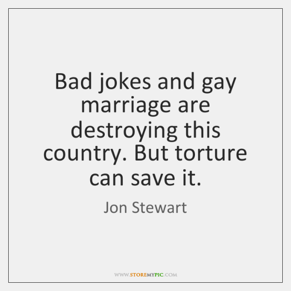Bad jokes and gay marriage are destroying this country. But torture can ...