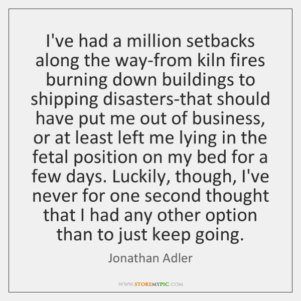 I've had a million setbacks along the way-from kiln fires burning down ...