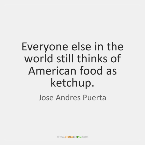 Everyone else in the world still thinks of American food as ketchup.