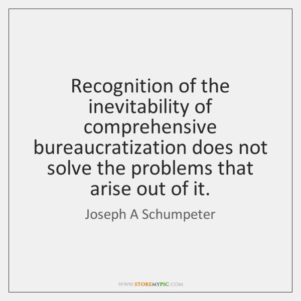 Recognition of the inevitability of comprehensive bureaucratization does not solve the problems ...