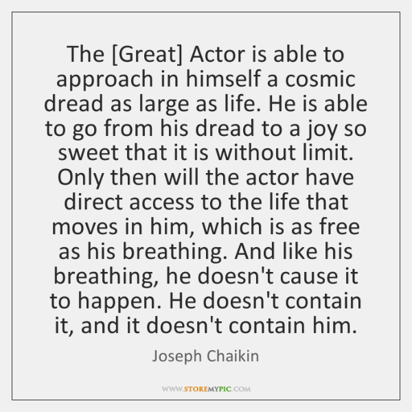The [Great] Actor is able to approach in himself a cosmic dread ...